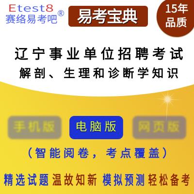 2019年辽宁事业单位招聘考试(解剖、生理和诊断学知识)易考宝典软件