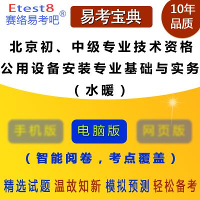 2019年北京初、中级专业技术资格考试《公用设备安装专业基础与实务(水暖)》易考宝典软件